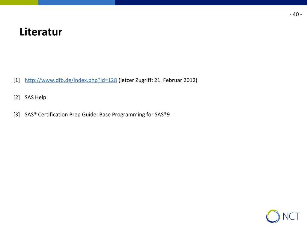 - 40 - Literatur. [1] http://www.dfb.de/index.php id=128 (letzer Zugriff: 21. Februar 2012) [2] SAS Help.